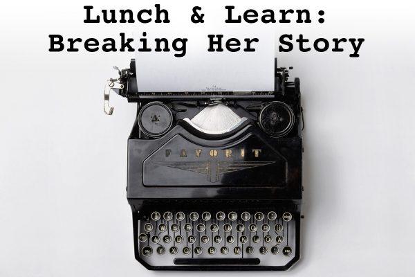 Lunch & Learn: Breaking Her Story